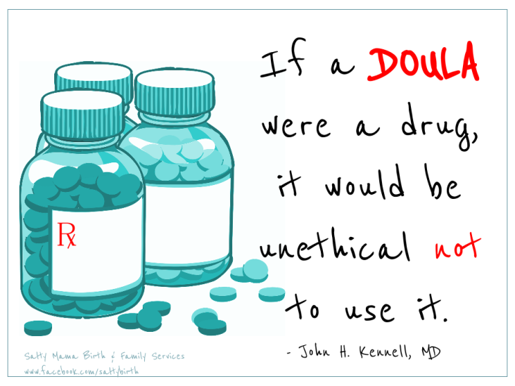 If a doula were a drug, it would be unethical not to use it. Quote by John H. Kennell, M.D. Image by Ruth Castillo, Salty Mama Birth and Family Services