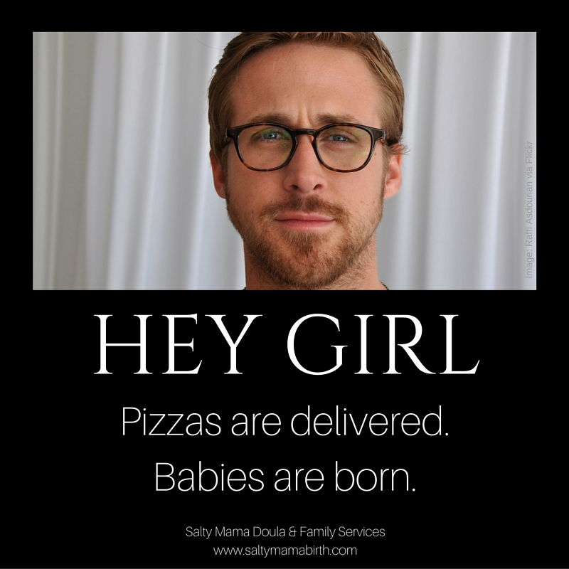 Hey Girl: Pizzas are delivered, babies are born. Ryan Gosling photo, Raffi Asdourian. Meme created by Ruth Castillo, Salty Mama