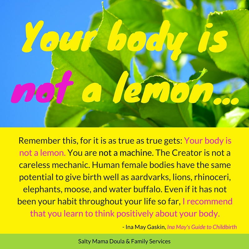 Quote from Ina May Gaskin: Remember this, for it is as true and true gets: Your body is not a lemon. You are not a machine. The Creator is not a careless mechanic. Human female bodies have the same potential to give birth well as aardvarks, lions, rhinoceri, elephants, moose, and water buffalo. Even if it has not been your habit throughout your life so far, I recommend that you learn to think positively about your body. Background Image Lemon tree leaves. Meme created by Ruth Castillo for Salty Mama.